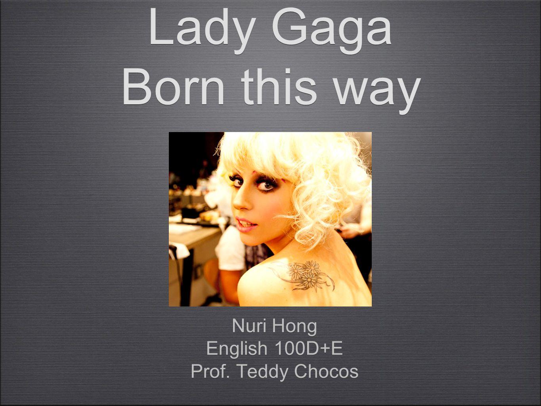 Lady Gaga Born this way Nuri Hong English 100D+E Prof. Teddy Chocos Nuri Hong English 100D+E Prof. Teddy Chocos