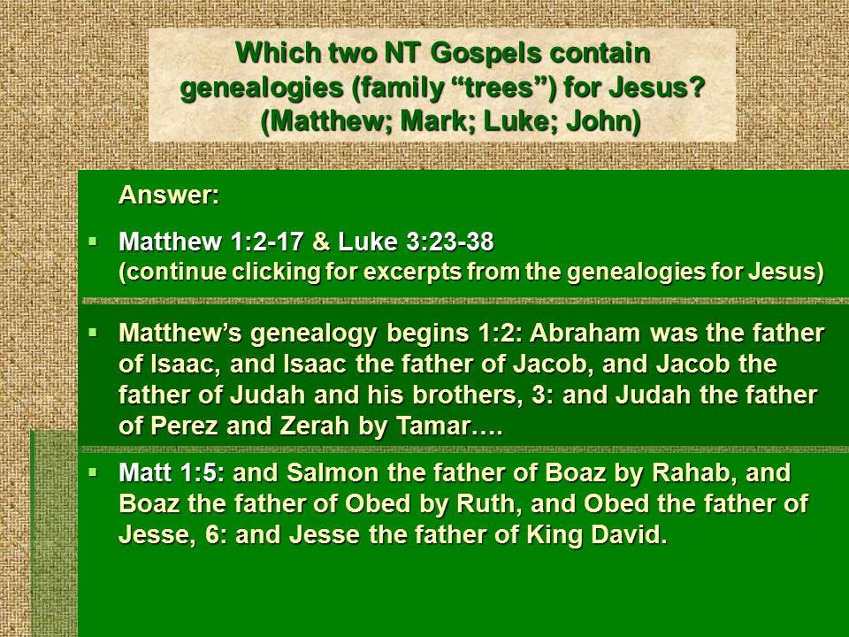 Genealogies of Jesus continued (1)  Matt 1:6: And David was the father of Solomon by the wife of Uriah, 7: and Solomon the father of Rehoboam, and Rehoboam the father of Abijah, and Abijah the father of Asaph,…  Matt 1:10: and Hezekiah the father of Manasseh, and Manasseh the father of Amos, and Amos the father of Josiah, 11: and Josiah the father of Jechoniah and his brothers, at the time of the deportation to Babylon.