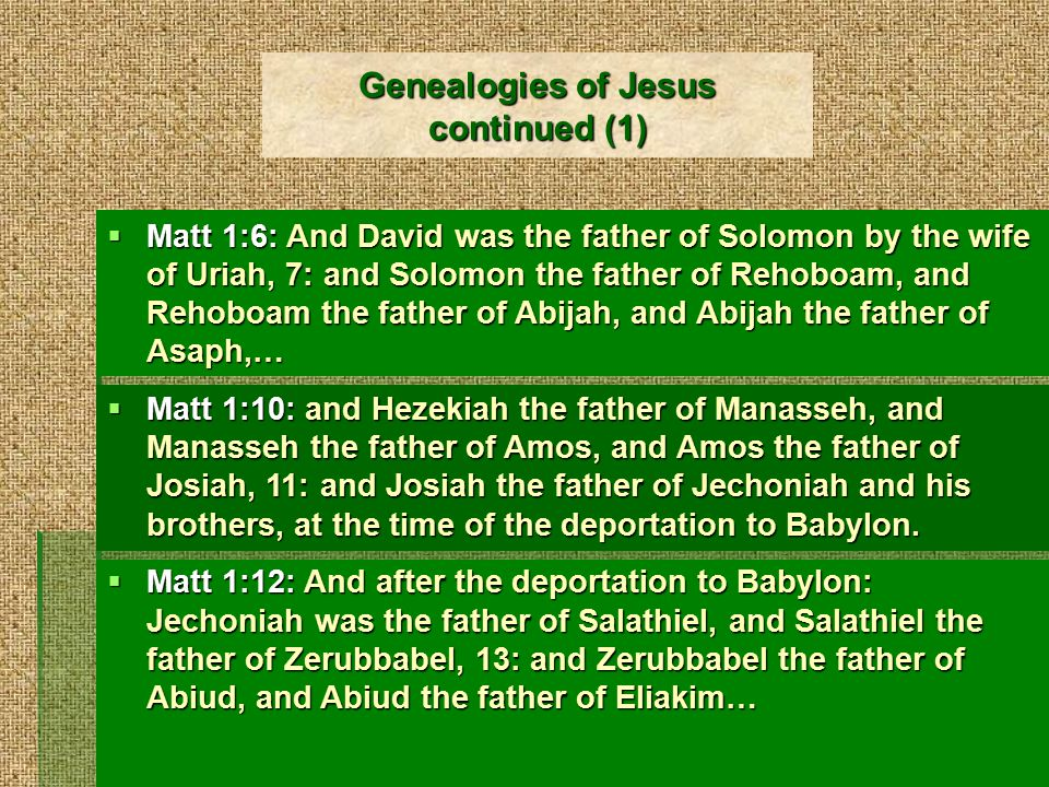 Genealogies of Jesus continued (1)  Matt 1:6: And David was the father of Solomon by the wife of Uriah, 7: and Solomon the father of Rehoboam, and Rehoboam the father of Abijah, and Abijah the father of Asaph,…  Matt 1:10: and Hezekiah the father of Manasseh, and Manasseh the father of Amos, and Amos the father of Josiah, 11: and Josiah the father of Jechoniah and his brothers, at the time of the deportation to Babylon.