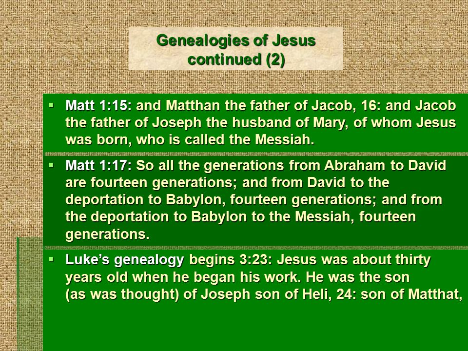 Genealogies of Jesus continued (3)  Luke 1:29: … son of Levi, 30: son of Simeon, son of Judah, son of Joseph, son of Jonam, son of Eliakim, 31: son of Melea, son of Menna, son of Mattatha, son of Nathan, son of David, 32: son of Jesse, son of Obed, son of Boaz,…  Luke 1:33: … son of Hezron, son of Perez, son of Judah, 34: son of Jacob, son of Isaac, son of Abraham, son of Terah, son of Nahor, 35: son of Serug, son of Reu, son of Peleg, son of Eber, son of Shelah,…  Luke 1:36: … son of Shem, son of Noah, son of Lamech, 37: son of Methuselah, son of Enoch, son of Jared, son of Mahalaleel, son of Cainan, 38: son of Enos, son of Seth, son of Adam, son of God.