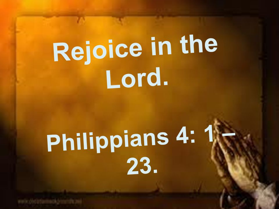 Rejoice in the Lord. Philippians 4: 1 – 23.