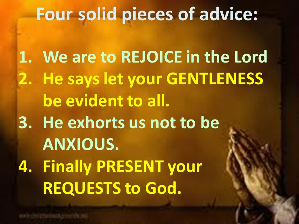 Four solid pieces of advice: 1.We are to REJOICE in the Lord 2.He says let your GENTLENESS be evident to all.