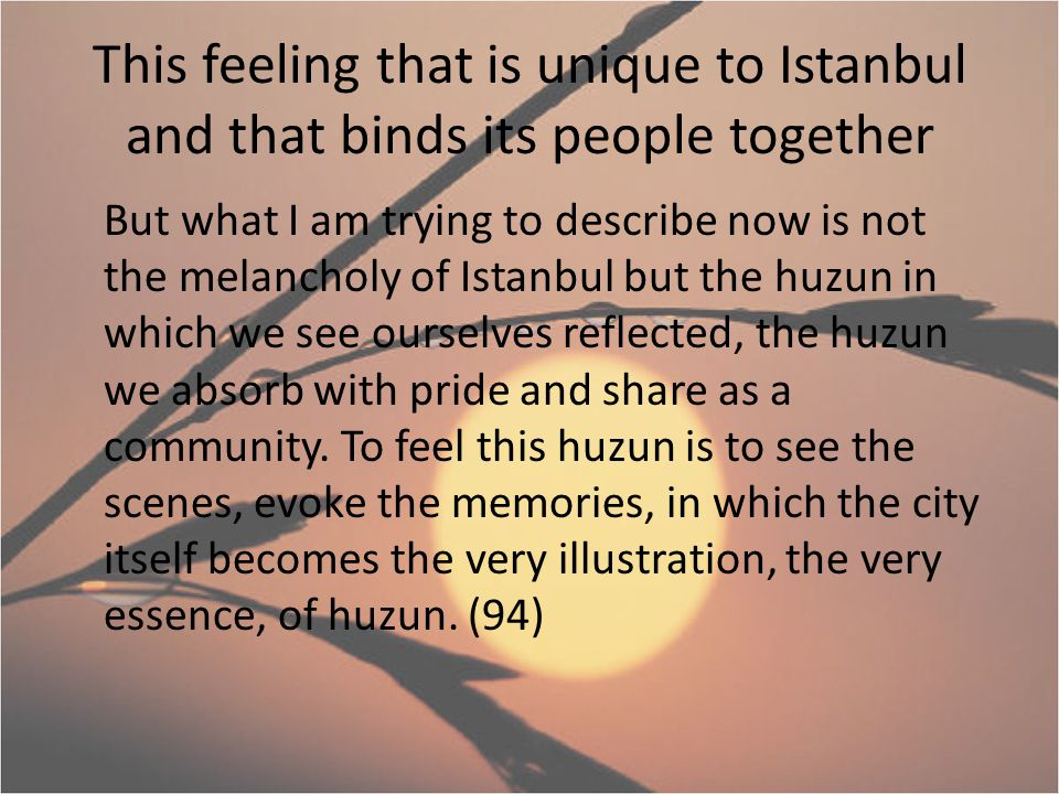 This feeling that is unique to Istanbul and that binds its people together But what I am trying to describe now is not the melancholy of Istanbul but