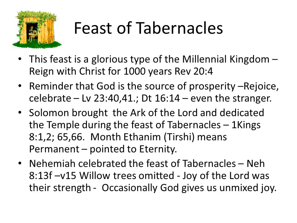 Feast of Tabernacles This feast is a glorious type of the Millennial Kingdom – Reign with Christ for 1000 years Rev 20:4 Reminder that God is the sour