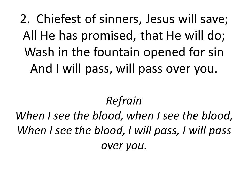 2. Chiefest of sinners, Jesus will save; All He has promised, that He will do; Wash in the fountain opened for sin And I will pass, will pass over you