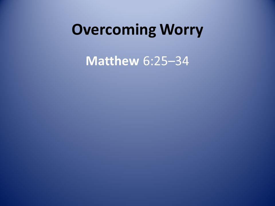 Overcoming Worry Matthew 6:25–34