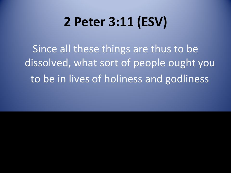 2 Peter 3:11 (ESV) Since all these things are thus to be dissolved, what sort of people ought you to be in lives of holiness and godliness