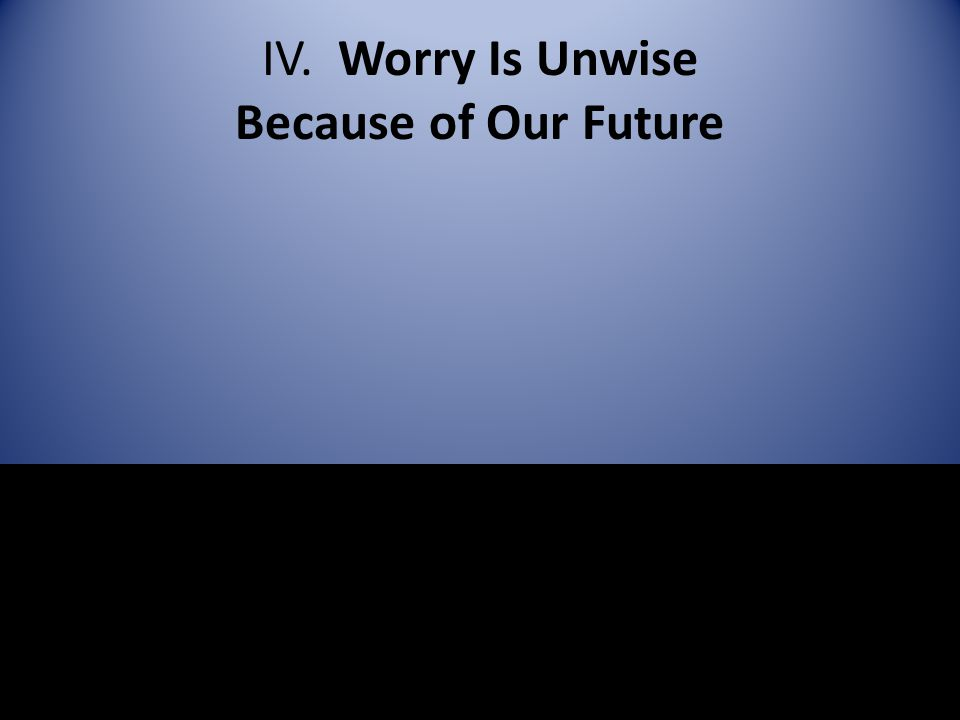 IV. Worry Is Unwise Because of Our Future