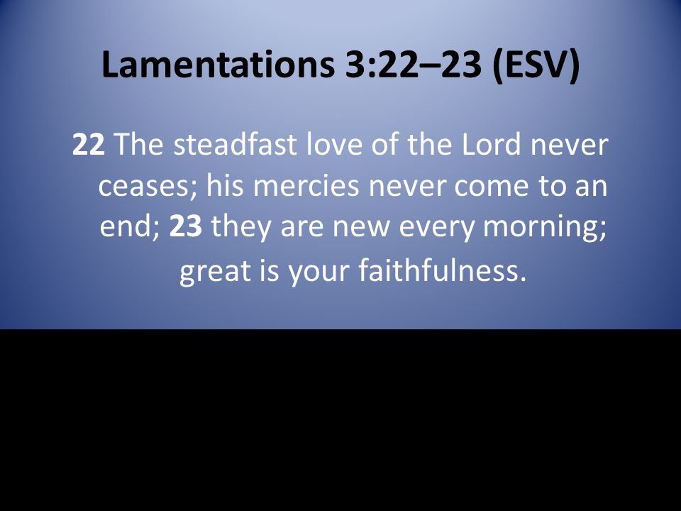 Lamentations 3:22–23 (ESV) 22 The steadfast love of the Lord never ceases; his mercies never come to an end; 23 they are new every morning; great is y