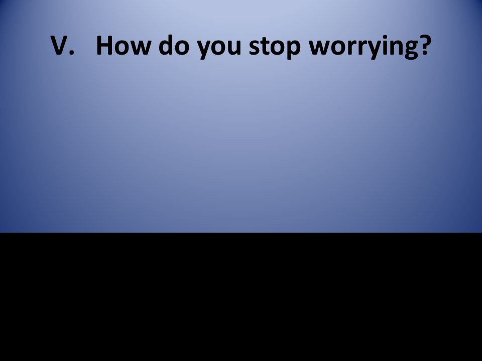 V.How do you stop worrying?