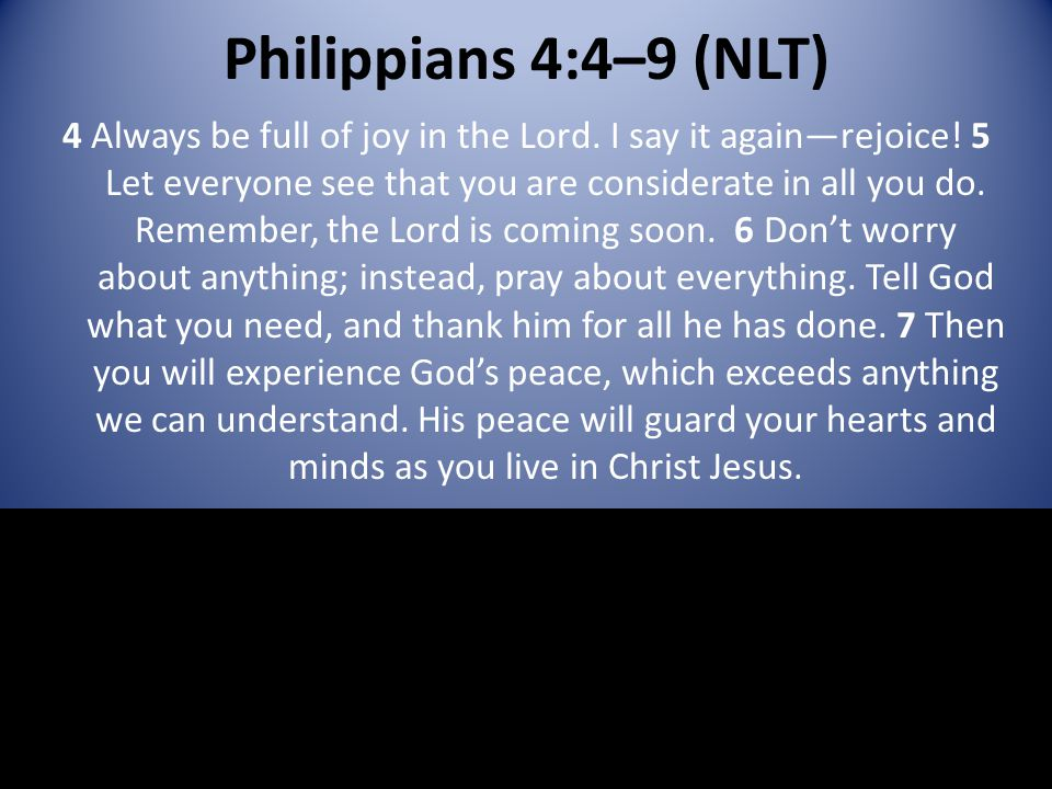 Philippians 4:4–9 (NLT) 4 Always be full of joy in the Lord. I say it again—rejoice! 5 Let everyone see that you are considerate in all you do. Rememb