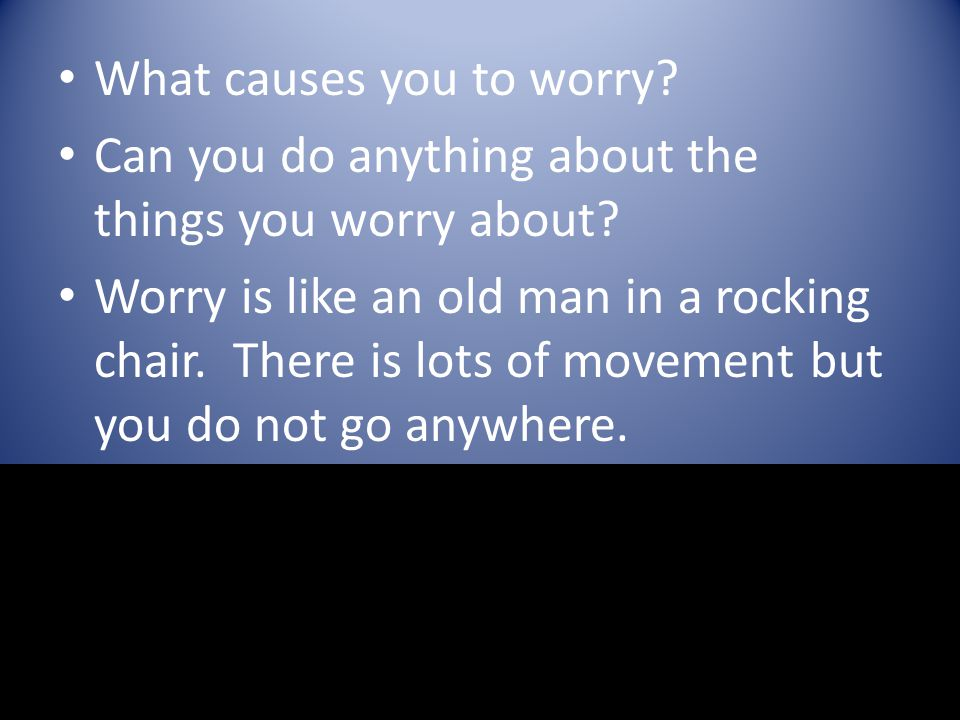 What causes you to worry? Can you do anything about the things you worry about? Worry is like an old man in a rocking chair. There is lots of movement