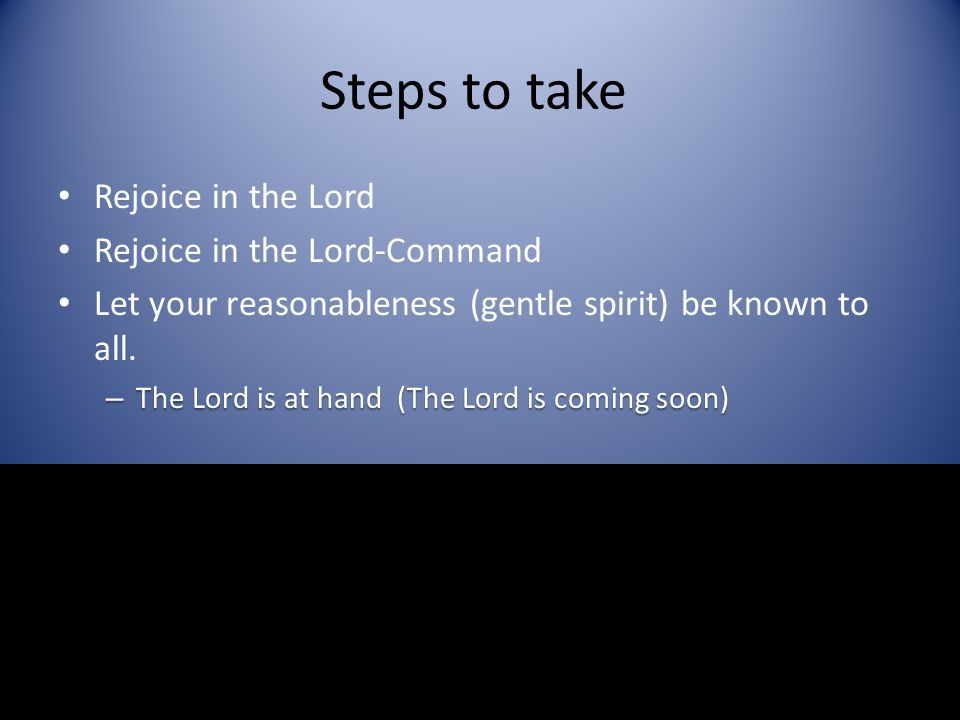 Steps to take Rejoice in the Lord Rejoice in the Lord-Command Let your reasonableness (gentle spirit) be known to all. – The Lord is at hand (The Lord