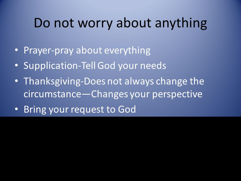 Do not worry about anything Prayer-pray about everything Supplication-Tell God your needs Thanksgiving-Does not always change the circumstance—Changes
