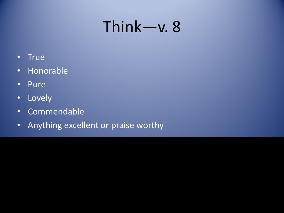 Think—v. 8 True Honorable Pure Lovely Commendable Anything excellent or praise worthy