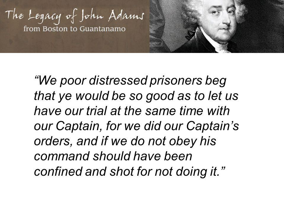 We poor distressed prisoners beg that ye would be so good as to let us have our trial at the same time with our Captain, for we did our Captain's orders, and if we do not obey his command should have been confined and shot for not doing it.