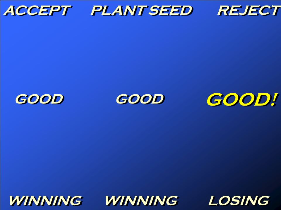 ACCEPT PLANT SEED REJECT GOOD GOOD! WINNING LOSING
