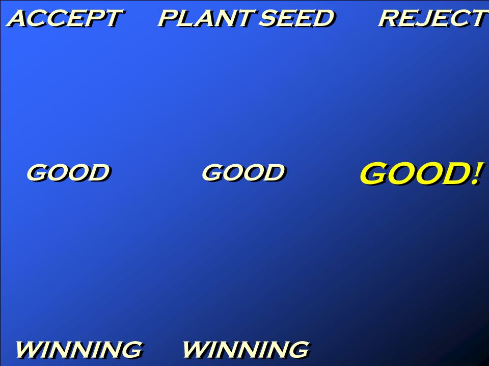 ACCEPT PLANT SEED REJECT GOOD GOOD! WINNING