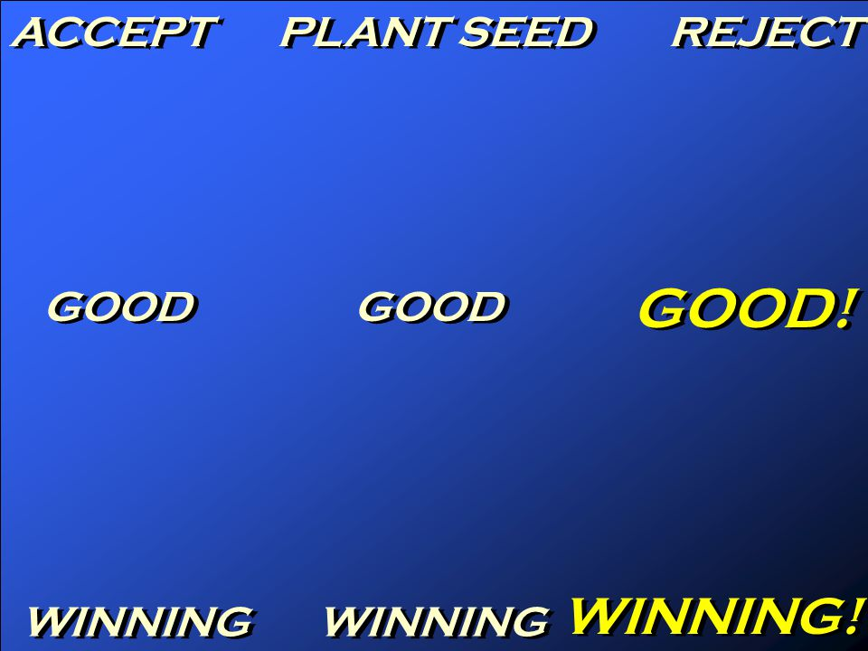 ACCEPT PLANT SEED REJECT GOOD GOOD! WINNING WINNING!