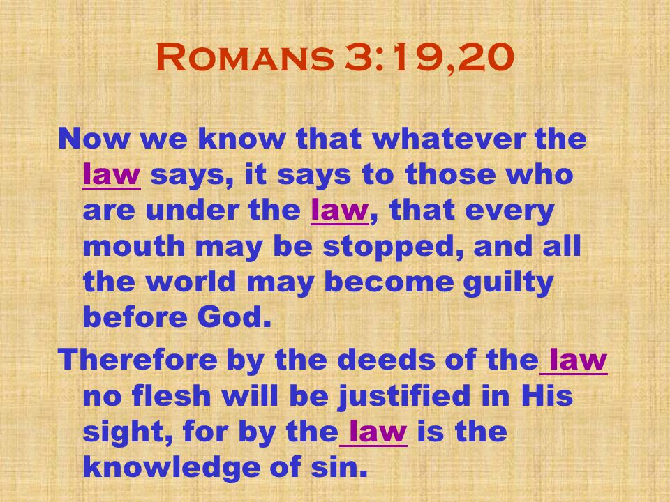 Romans 3:19,20 Now we know that whatever the law says, it says to those who are under the law, that every mouth may be stopped, and all the world may become guilty before God.