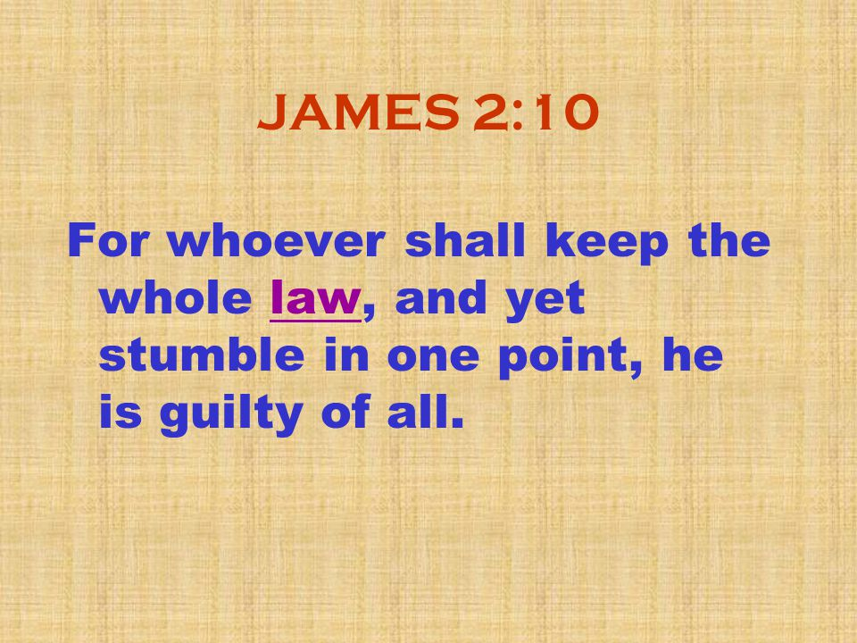 JAMES 2:10 For whoever shall keep the whole law, and yet stumble in one point, he is guilty of all.