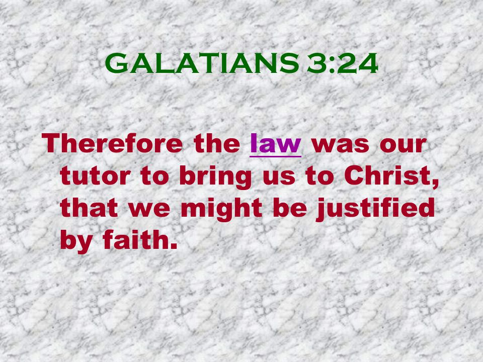 GALATIANS 3:24 Therefore the law was our tutor to bring us to Christ, that we might be justified by faith.