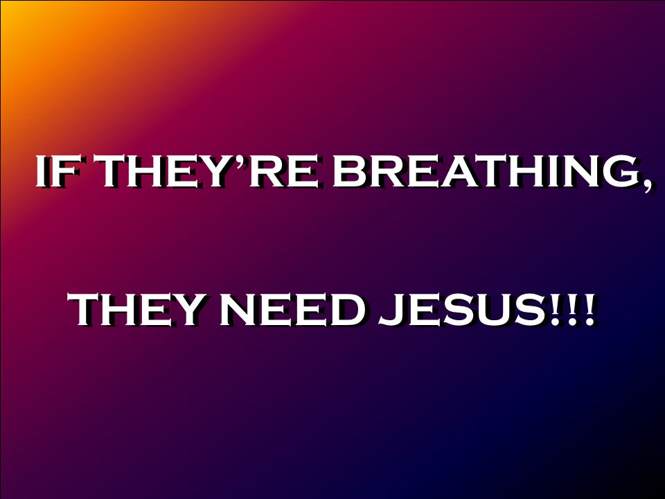 IF THEY'RE BREATHING, THEY NEED JESUS!!! IF THEY'RE BREATHING, THEY NEED JESUS!!!