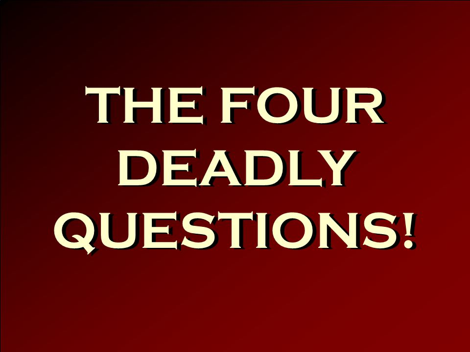 THE FOUR DEADLY QUESTIONS!