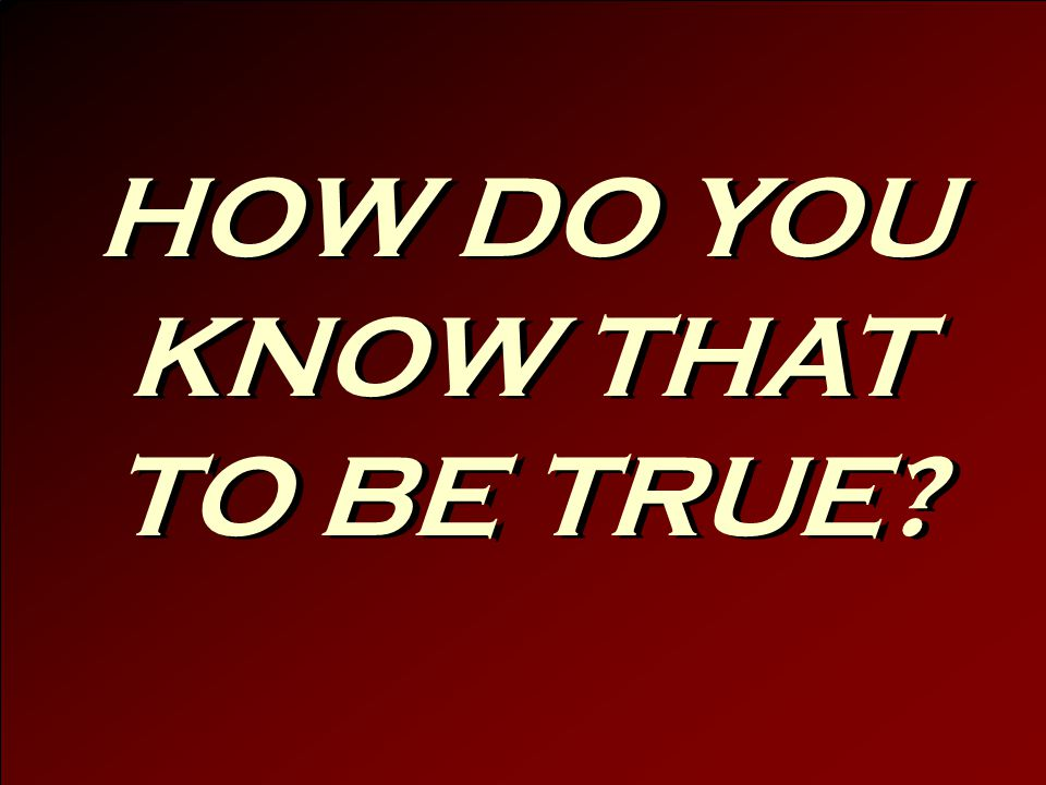 HOW DO YOU KNOW THAT TO BE TRUE?