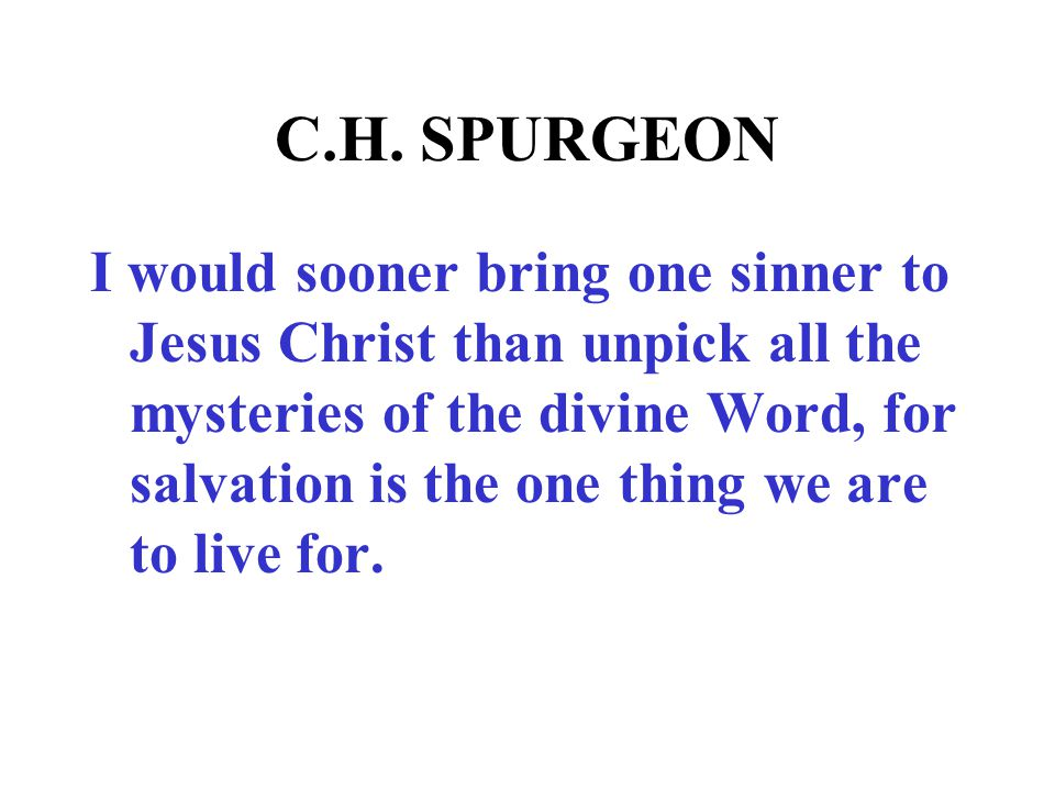 C.H. SPURGEON I would sooner bring one sinner to Jesus Christ than unpick all the mysteries of the divine Word, for salvation is the one thing we are