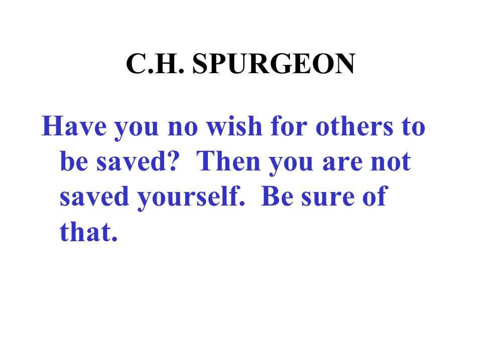 C.H.SPURGEON Have you no wish for others to be saved.