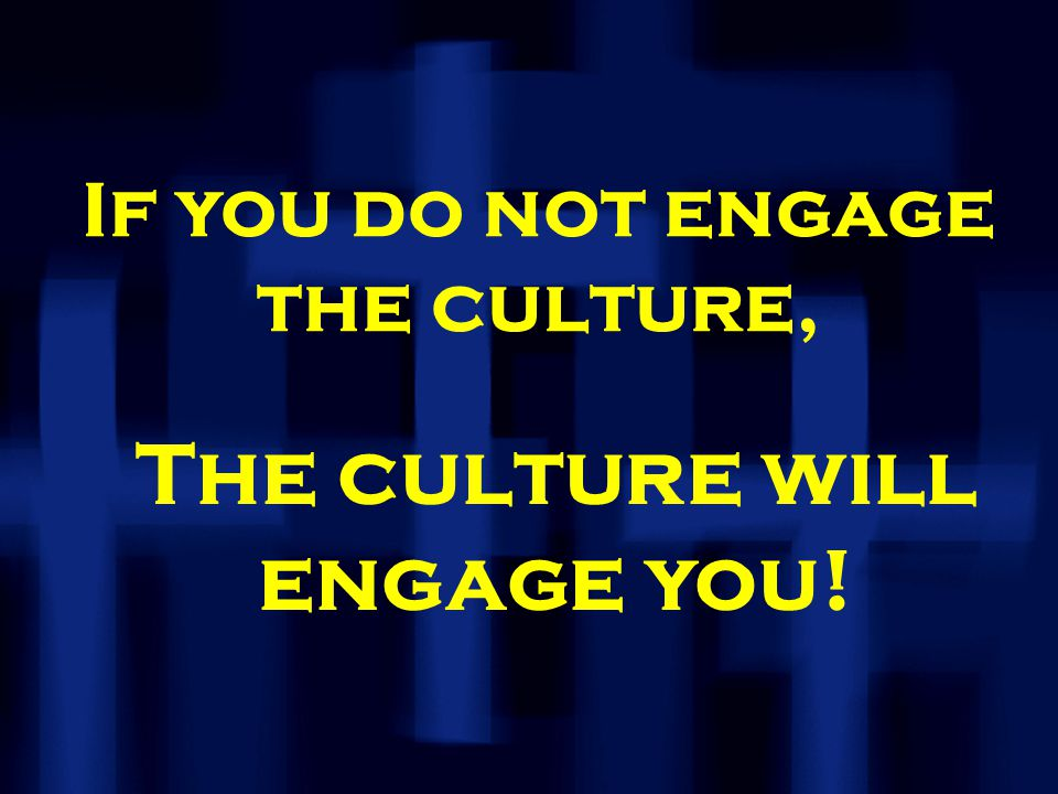 If you do not engage the culture, The culture will engage you!