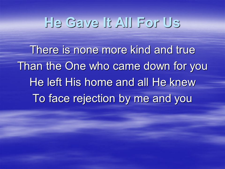 He Gave It All For Us He gave it all for us The only thing He held back Were His arms on the Cross He gave it all for us The only thing He held back Were His arms on the Cross