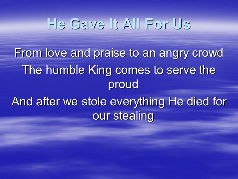 He Gave It All For Us The King returns to His Throne But we are not left alone His Spirit stays our hearts His home And all He gave through us is shown