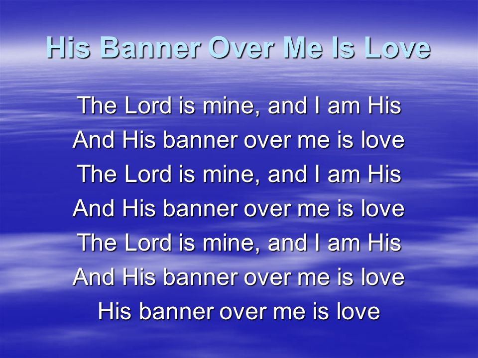 His Banner Over Me Is Love My beloved is mine, and I am His And His banner over me is love My beloved is mine, and I am His And His banner over me is love My beloved is mine, and I am His And His banner over me is love His banner over me is love