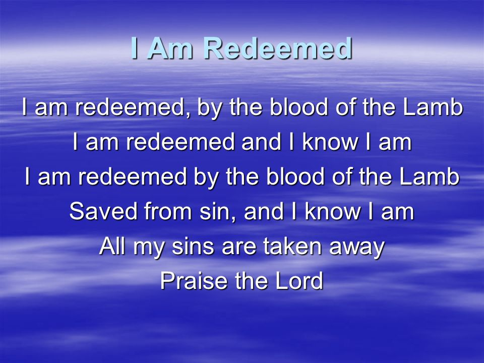 I Am Redeemed You can talk about me, all that you please I'll talk about you when I'm on my knees All my sins are taken away Praise the Lord