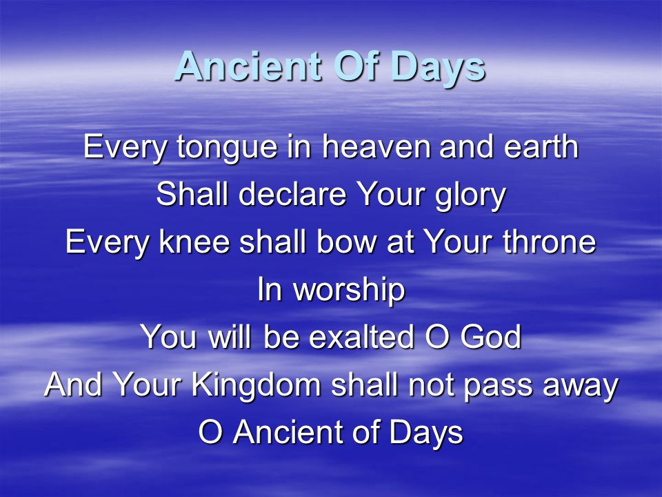 Ancient Of Days Your Kingdom shall reign Over all the earth Sing unto the Ancient of Days For none can compare To Your matchless worth Sing unto the Ancient of Days