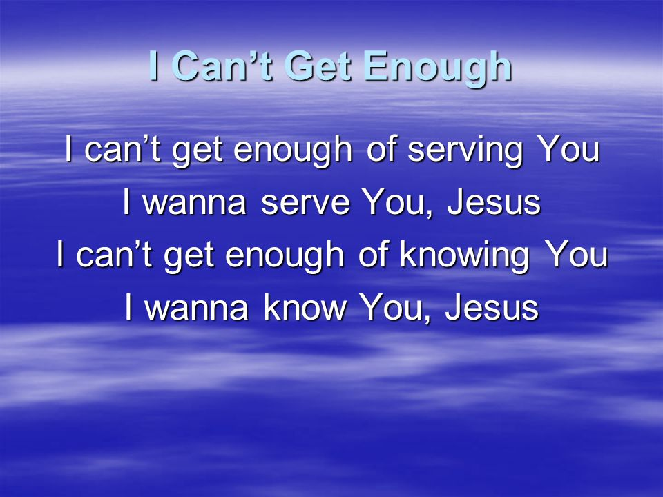 I Can't Get Enough You are the river of life Only You satisfy beyond all measure You are my joy and delight My song in the night You are my treasure, Jesus Whoa- na-na-hey, hey - ay