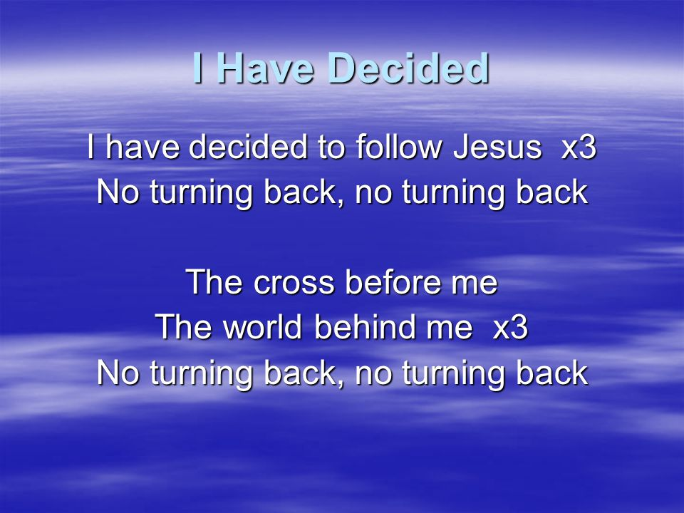 I Have Decided Though none go with me Yet still I'll follow x3 No turning back, no turning back Will you decide now To follow Jesus.