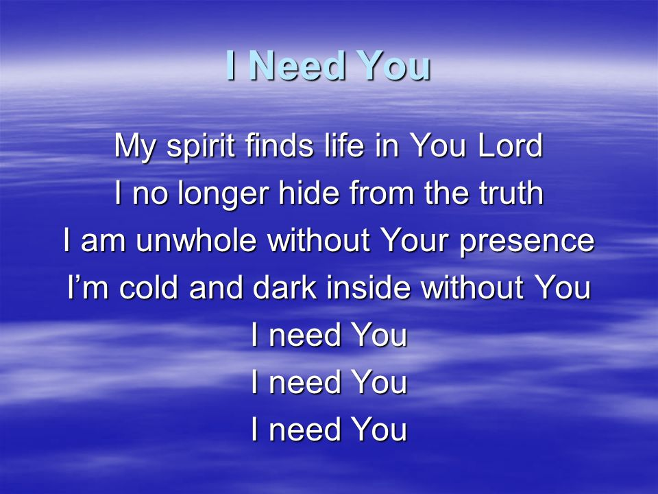 I Need You Life giving water quenches all my thirst In Your endless fountain I'm renewed I can be holy in Your presence When I surrender all unto You I need You