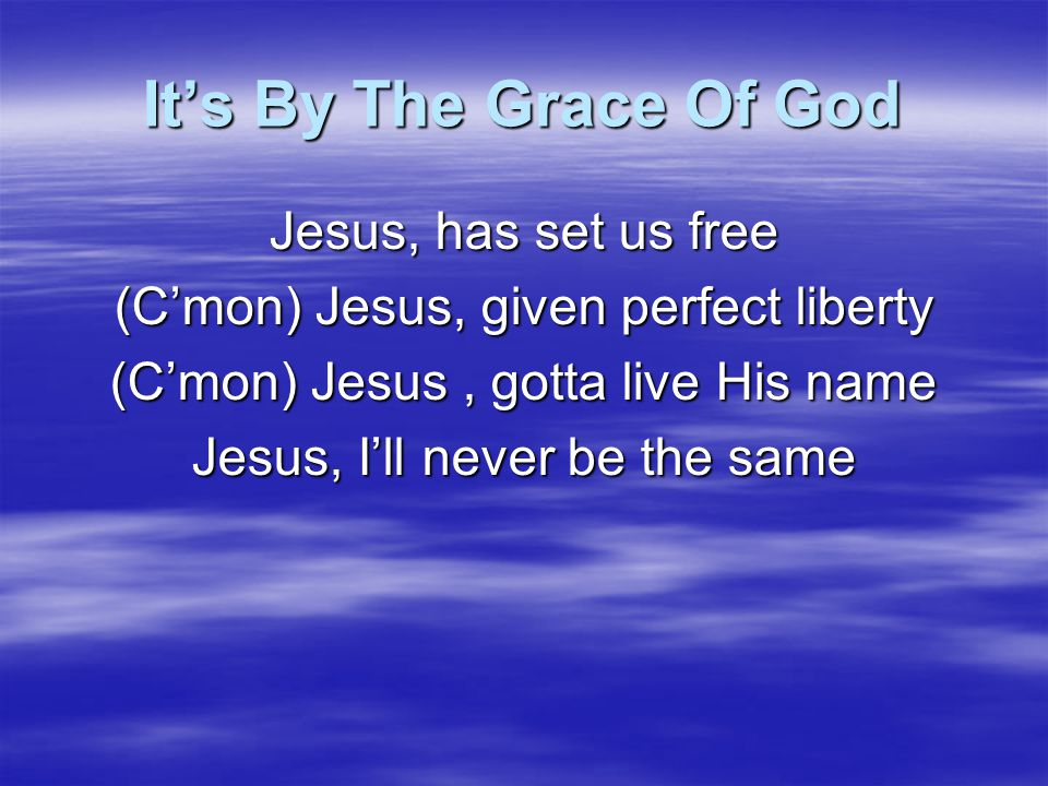 It's By The Grace Of God It's by the grace of God that we're carried through It's by the grace of God that all things are new It's by the grace of God that He hung on the tree It's by the grace of God He shed his blood for me