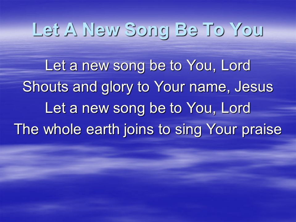 Let A New Song Be To You And they cry Holy, Is the Great I AM And He is worthy, worthy is the Lord And they cry Holy, is the Great I AM Let the whole earth join Join to sing Your praise