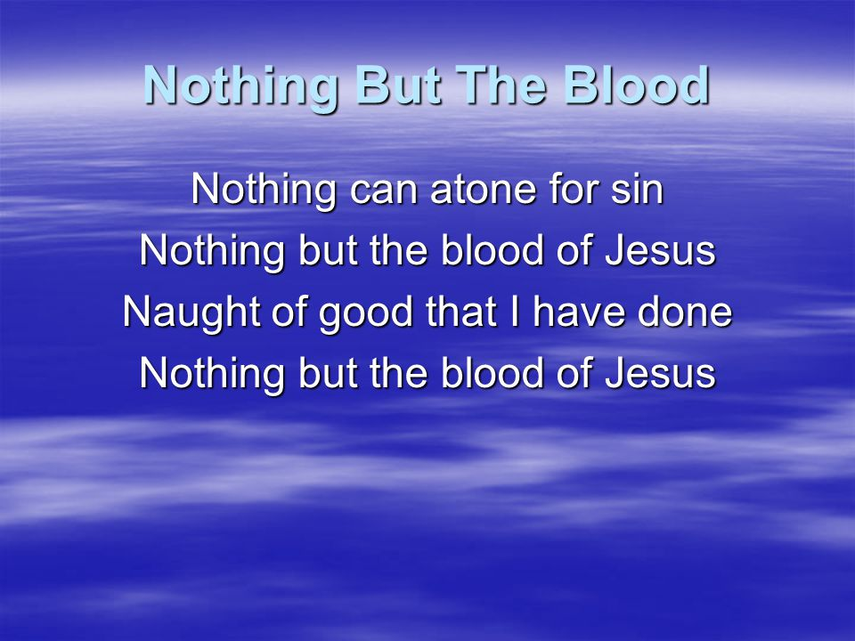 Nothing But The Blood This is all my hope and peace Nothing but the blood of Jesus This is all my righteousness Nothing but the blood of Jesus