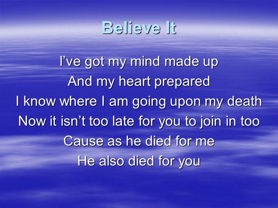 Believe It Believe it you've got to believe it That He died for you Then receive it you've got to receive it That He died for you