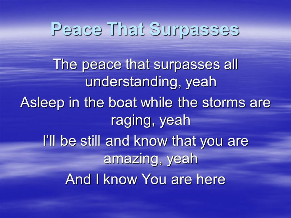 Peace That Surpasses I will praise You oh Lord With my heart today So close to the weak and broken hearted You're my Rock, my Salvation Alleluia, Alleluia, Alleluia yeah