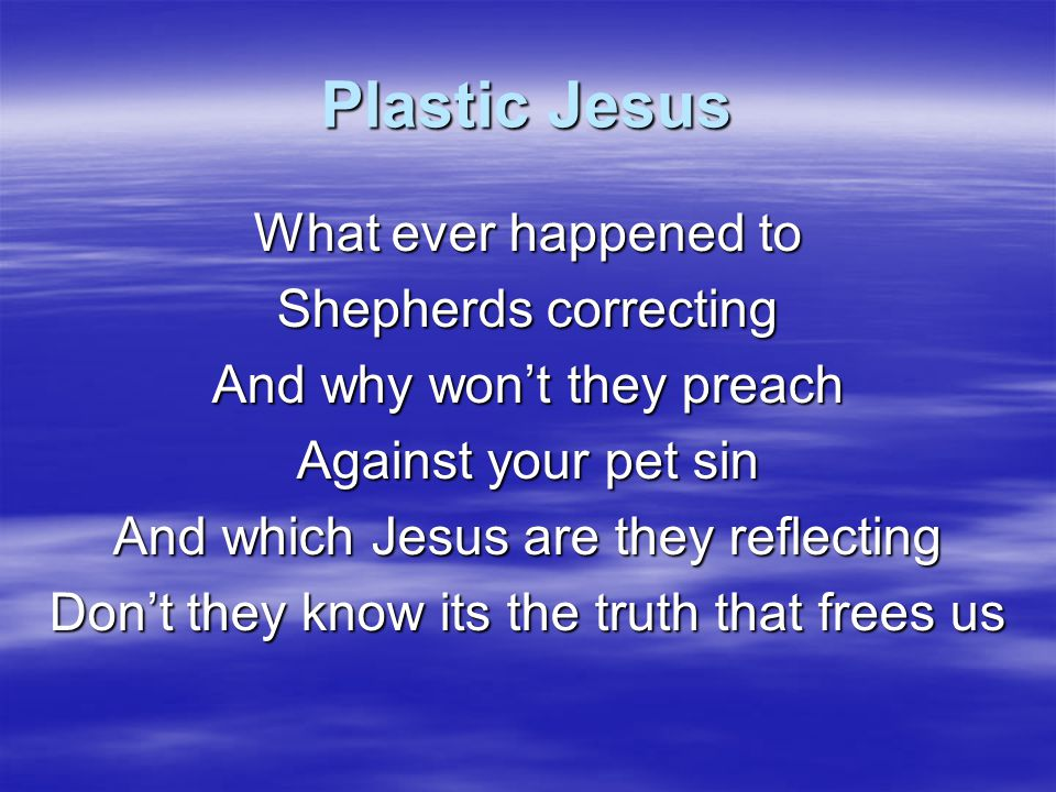 Plastic Jesus I want the Jesus of the Bible And not some made up idol To suit your lifestyle