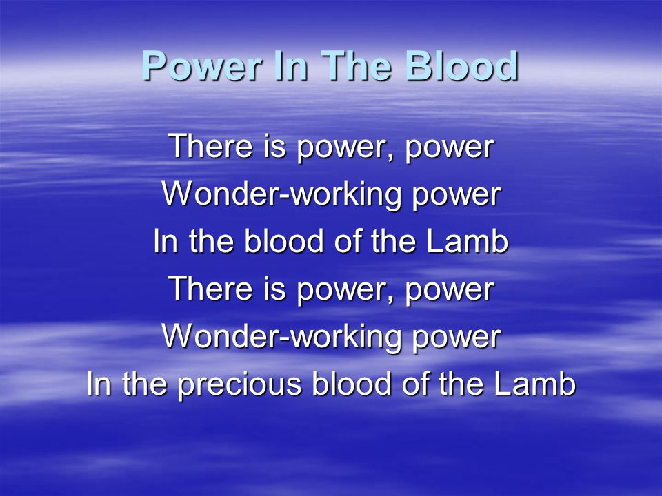 Power In The Blood Would you be free From your passion and pride There's power in the blood Power in the blood Sin stains are lost in its life giving flow There's wonderful power in the blood