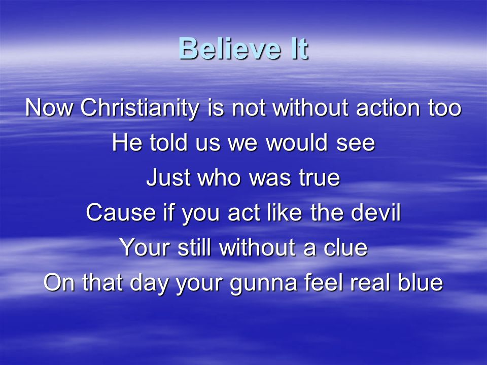 Believe It Put your life into your Christianity Give Him more of your time Then you'll see It's time to follow Jesus somewhere new Don't be afraid of where He takes you too