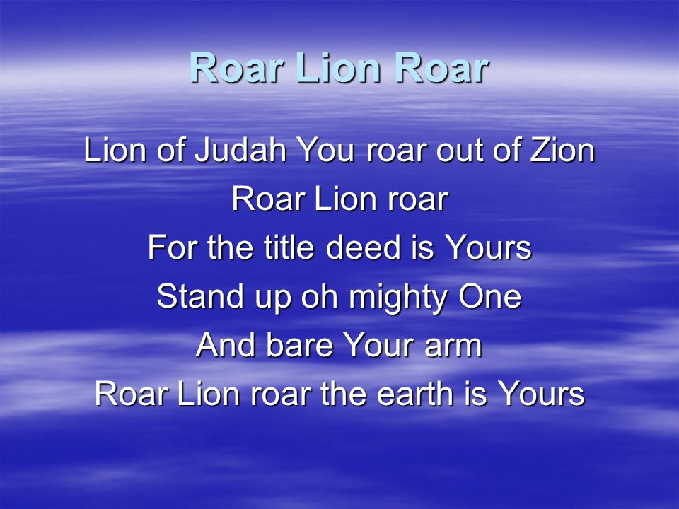 Roar Lion Roar Your throne full of mercy Your truth is exalted Revealing the Son setting all free The Daystar arising The earth full of glory Shining for all to see