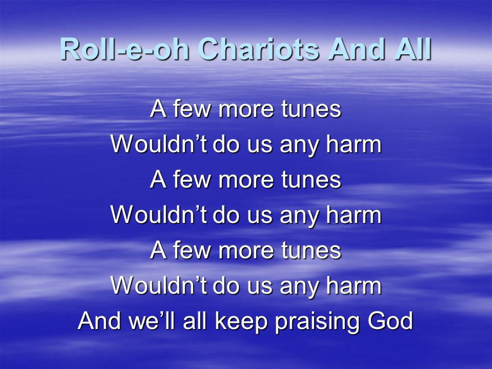 Roll-e-oh Chariots And All A lot more love wouldn't do us any harm And we'll all keep praising God
